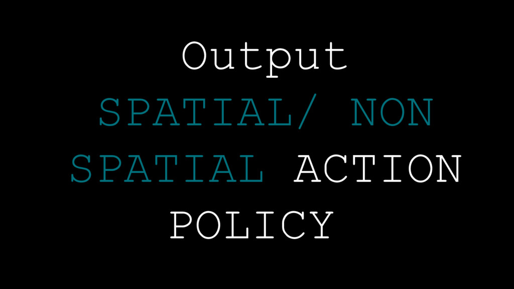 Policy Architecture Output SPATIAL/ NON SPATIAL...