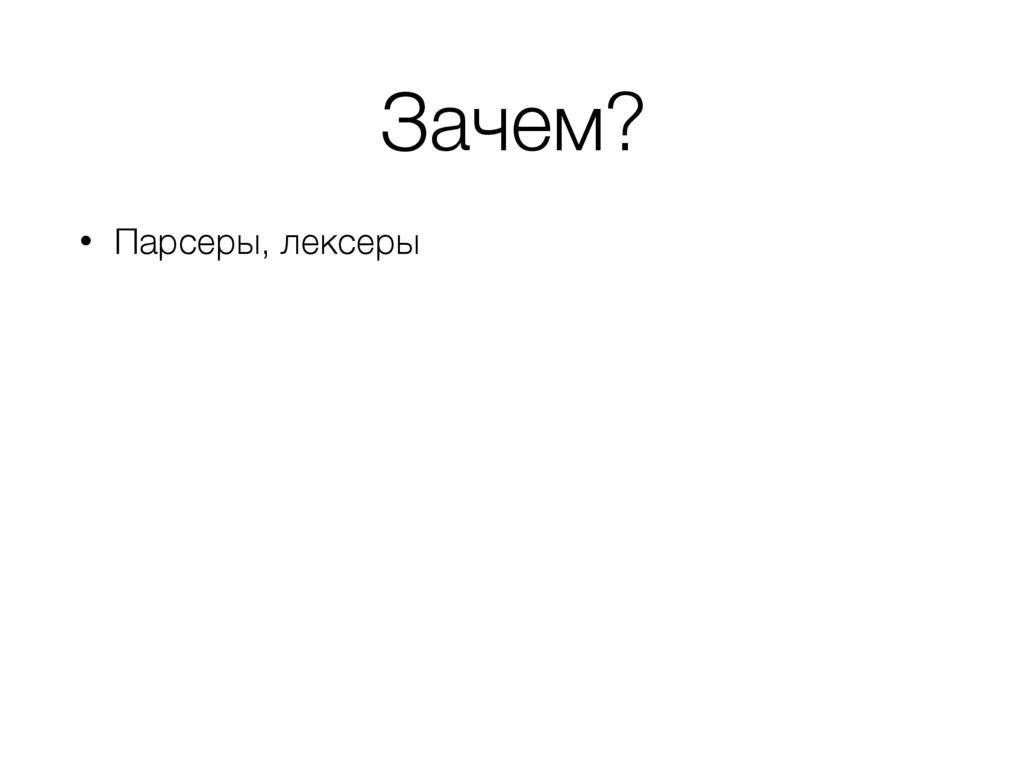 Зачем? • Парсеры, лексеры
