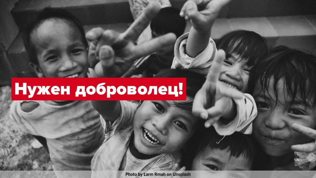Photo by Larm Rmah on Unsplash Нужен доброволец!