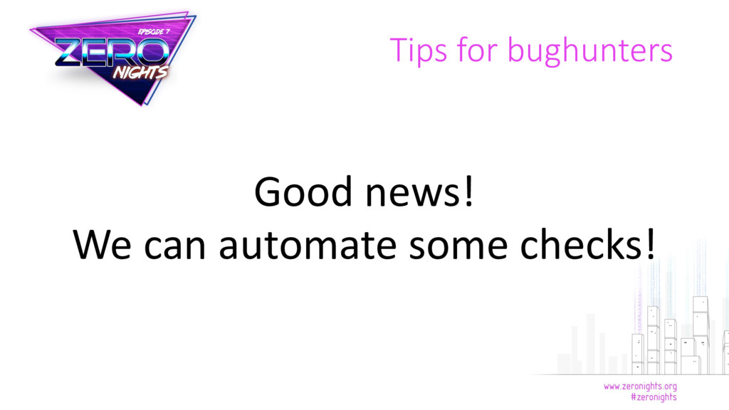 Tips for bughunters Good news! We can automate ...
