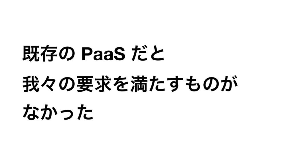 طଘͷ PaaS ͩͱ զʑͷཁٻΛຬͨ͢ͷ͕ ͳ͔ͬͨ