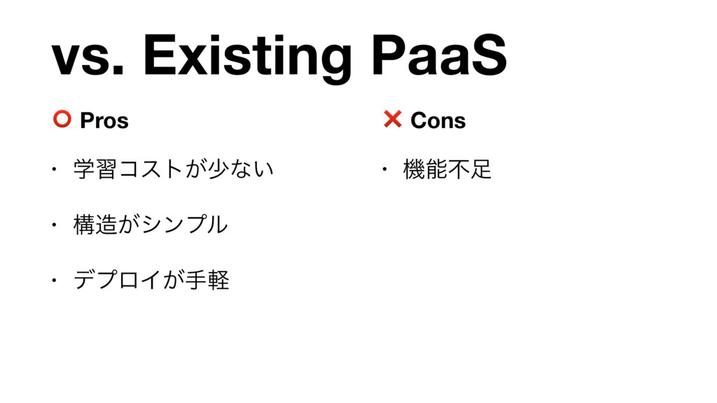vs. Existing PaaS ⭕ Pros • ֶशίετ͕গͳ͍  • ߏ͕γϯϓϧ...