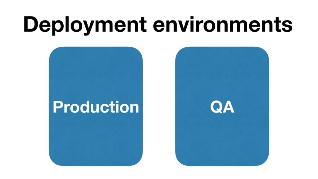 Deployment environments Production QA