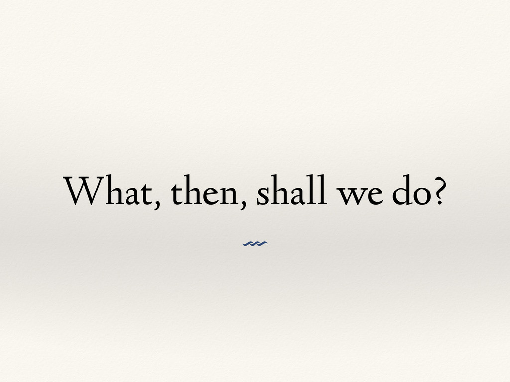 What, then, shall we do? V