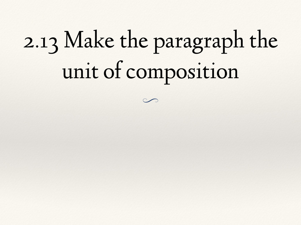 2.13 Make the paragraph the unit of composition...