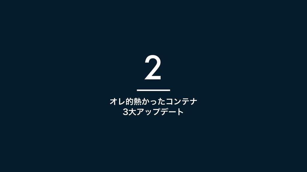 ΦϨత͔ͬͨίϯςφ େΞοϓσʔτ 2