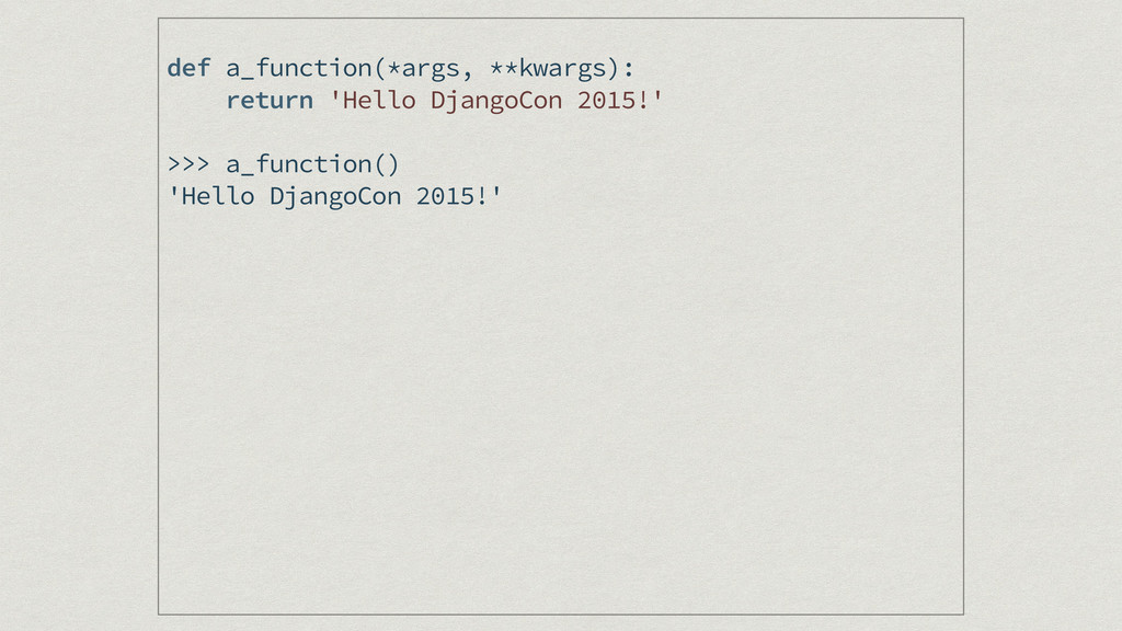 def a_function(*args, **kwargs): return 'Hello ...