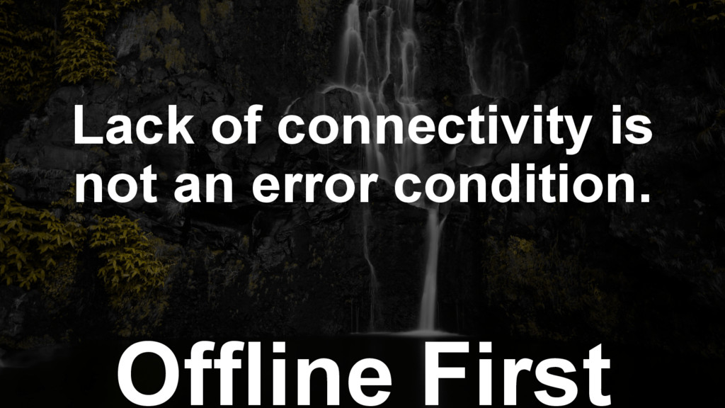 Offline First Lack of connectivity is not an er...