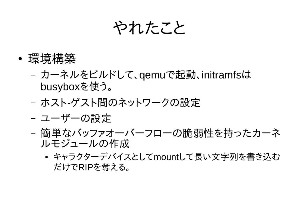 やれたこと ● 環境構築 – カーネルをビルドして、qemuで起動、initramfsは bu...
