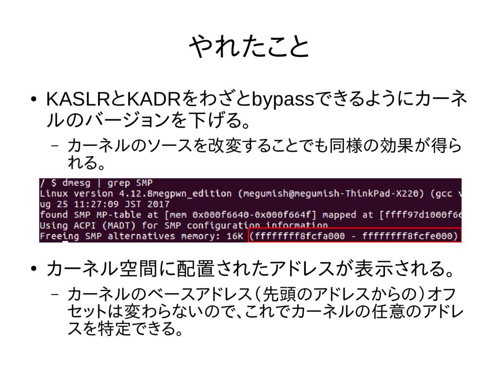 やれたこと ● KASLRとKADRをわざとbypassできるようにカーネ ルのバージョンを下...