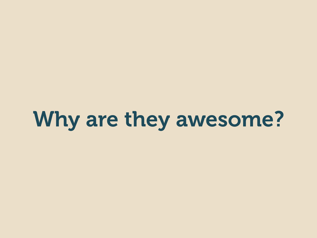 Why are they awesome?