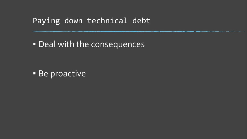 Paying down technical debt ▪ Deal with the cons...