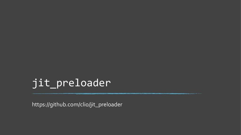 jit_preloader https://github.com/clio/jit_prelo...