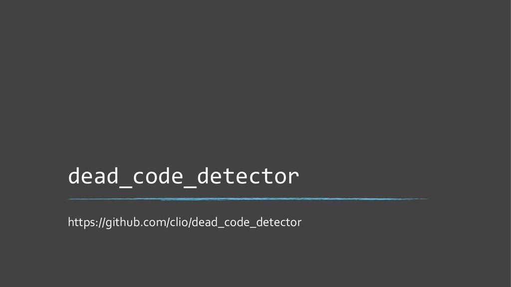 dead_code_detector https://github.com/clio/dead...