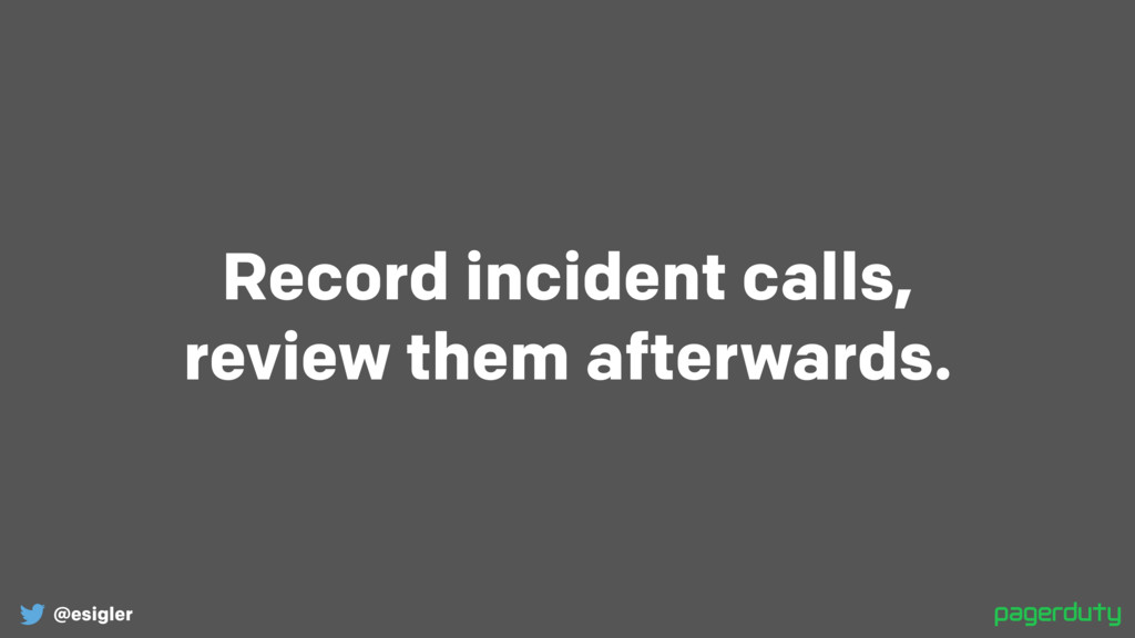 @esigler Record incident calls, review them af...