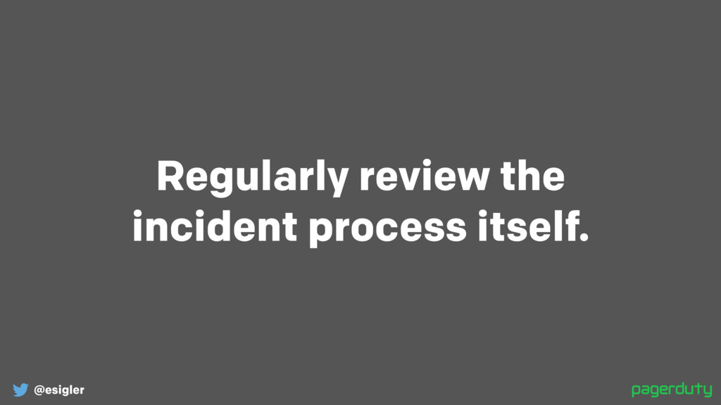 @esigler Regularly review the incident process...