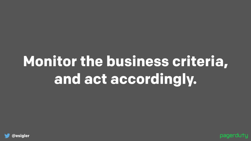 @esigler Monitor the business criteria, and ac...
