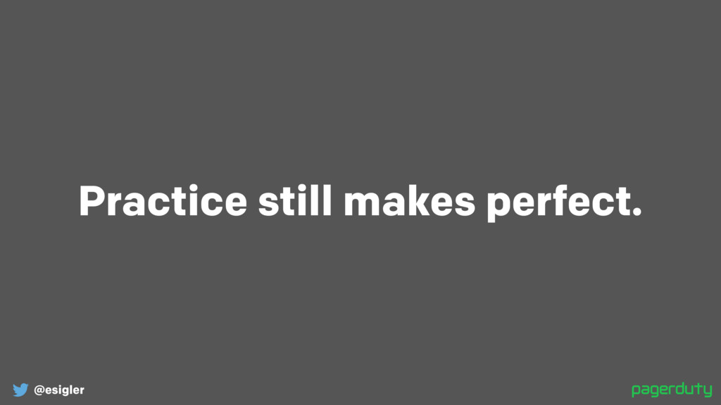 @esigler Practice still makes perfect.