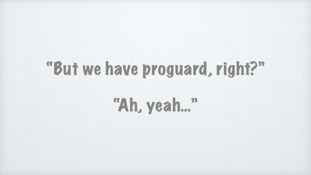 """""""But we have proguard, right?"""" """"Ah, yeah…"""""""