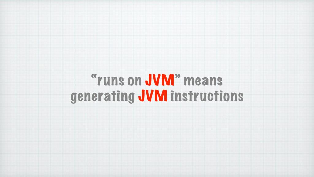 """runs on JVM"" means generating JVM instructions"