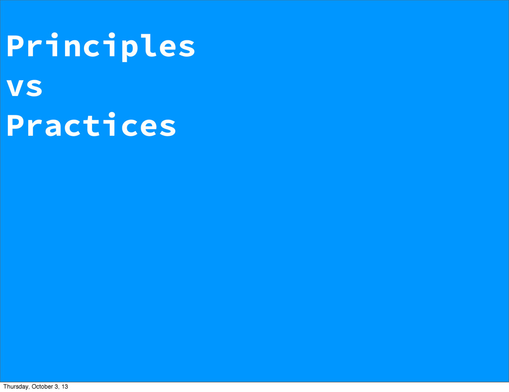 Principles vs Practices Thursday, October 3, 13