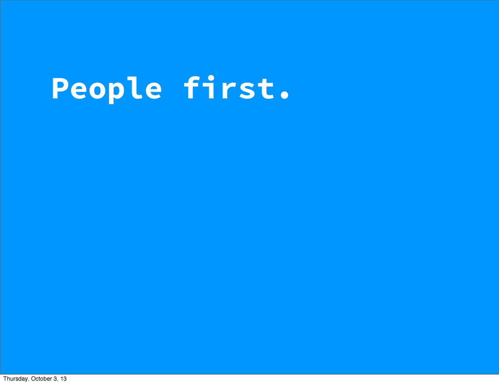 People first. Thursday, October 3, 13