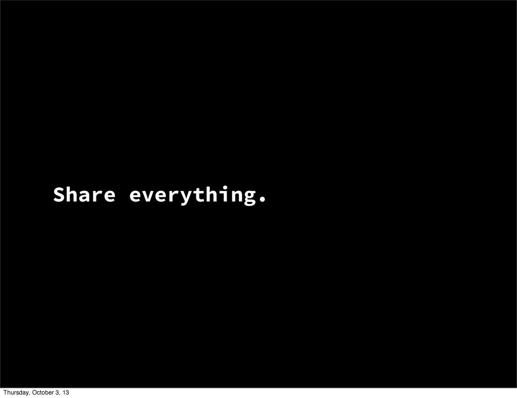 Share everything. Thursday, October 3, 13