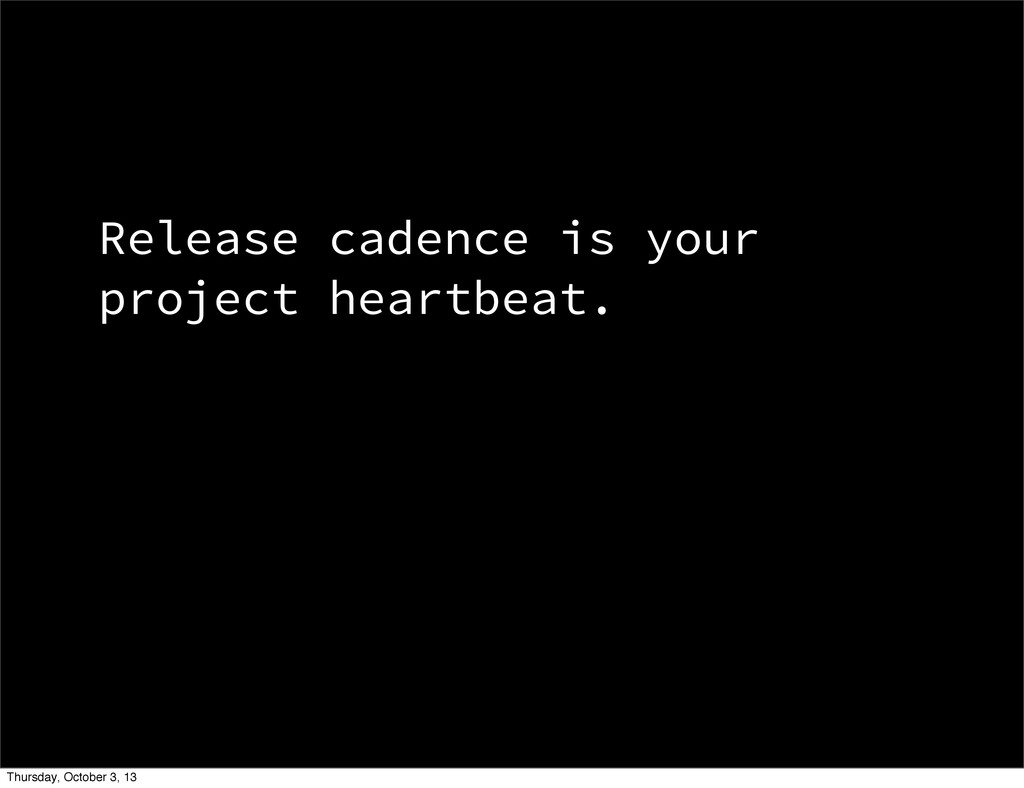 Release cadence is your project heartbeat. Thur...