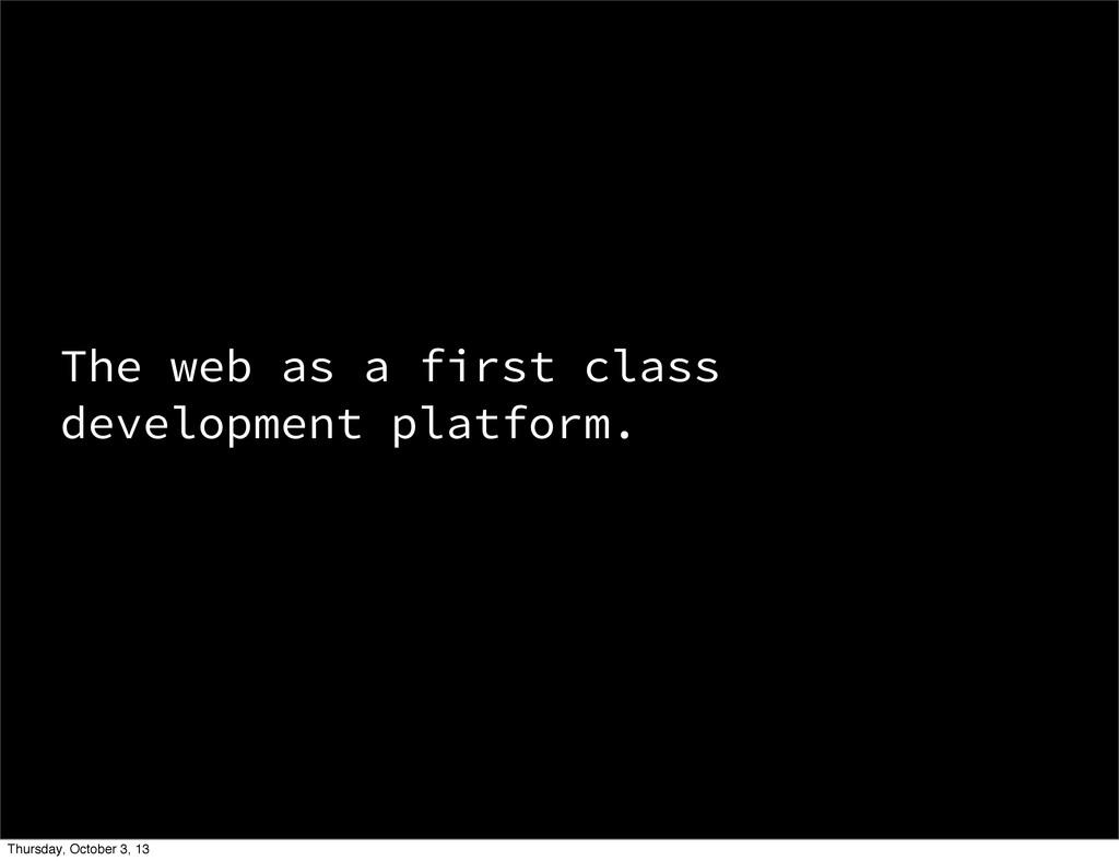 The web as a first class development platform. ...