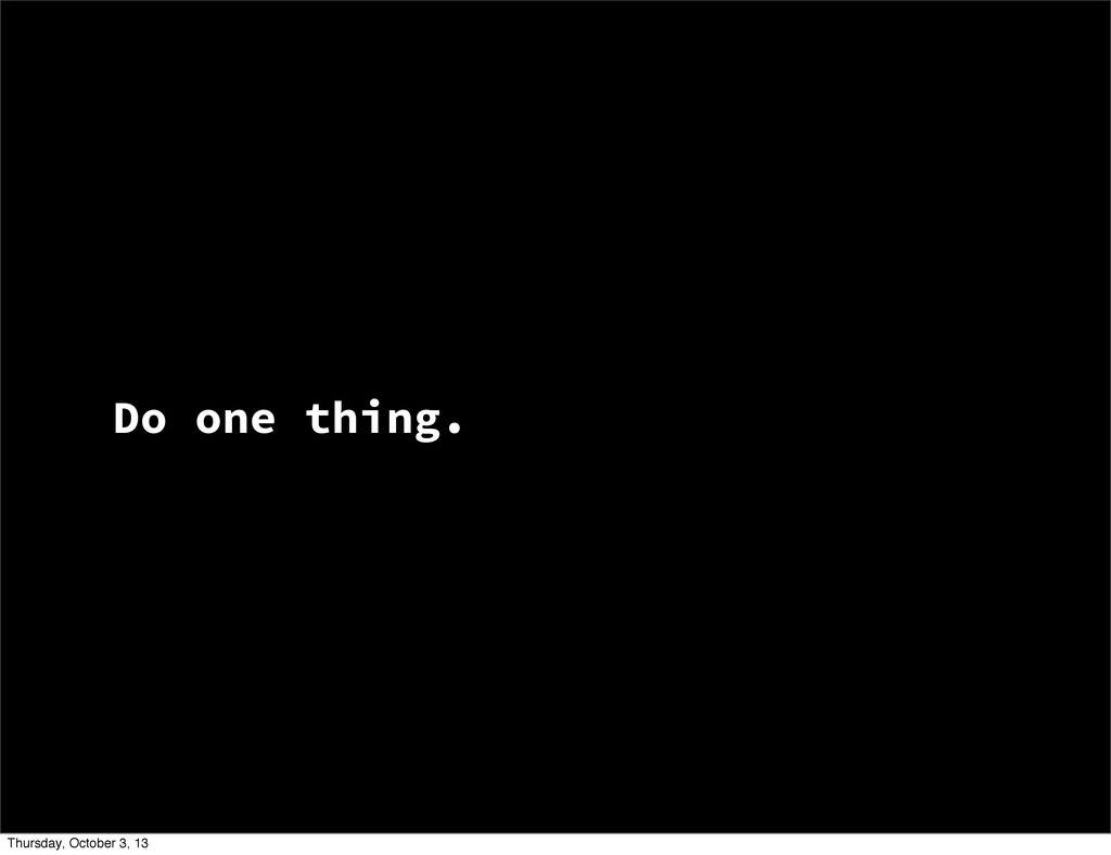 Do one thing. Thursday, October 3, 13