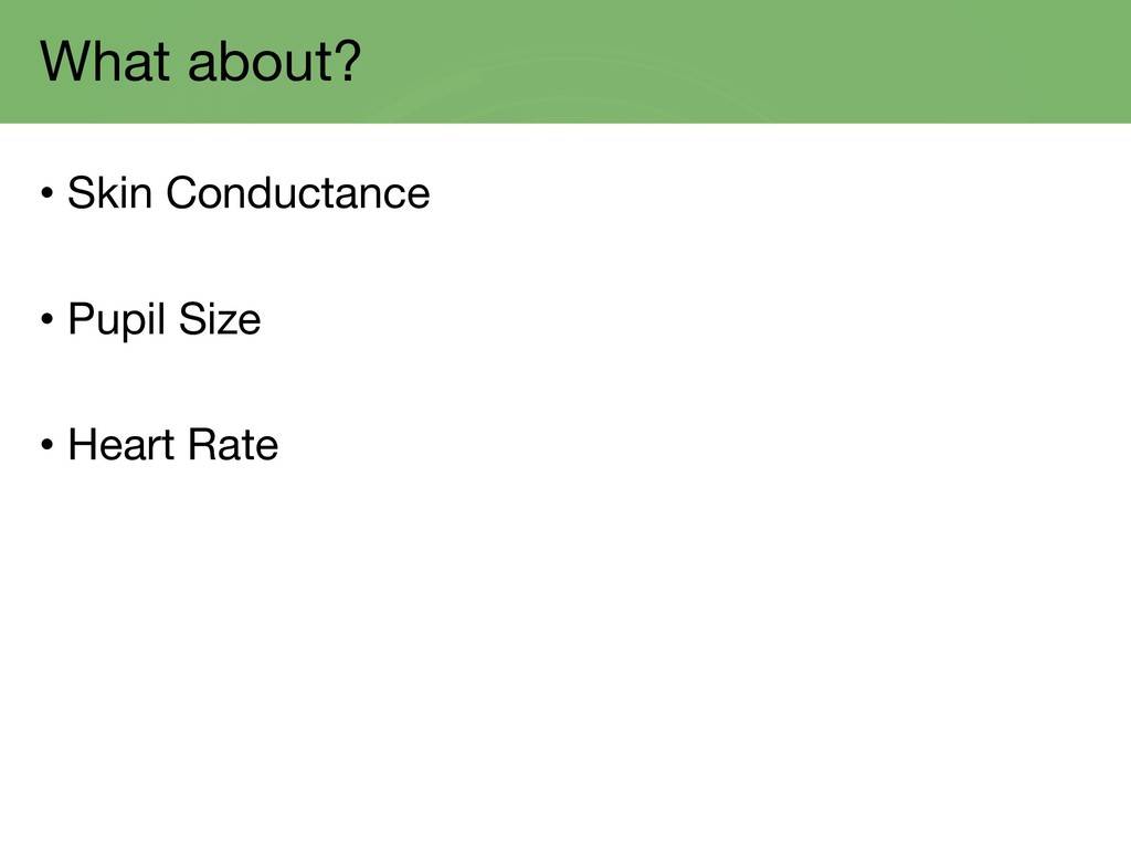 What about? • Skin Conductance • Pupil Size • H...
