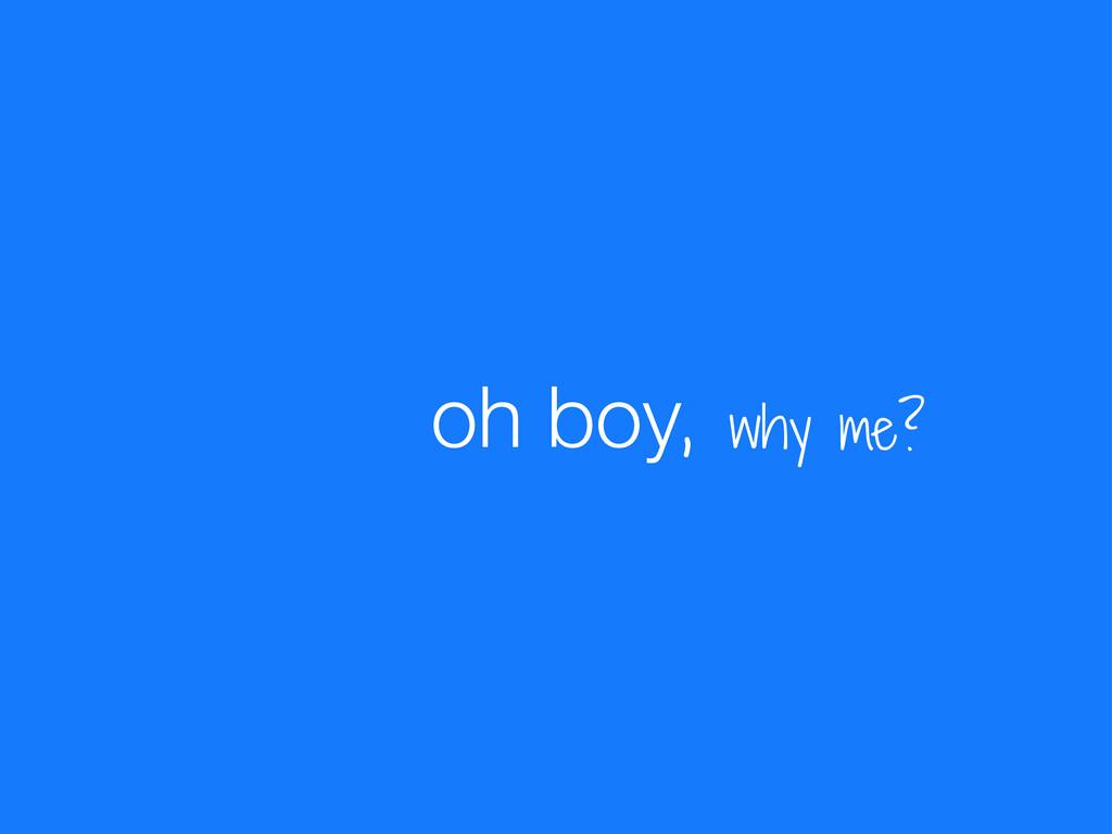 , why me? oh boy
