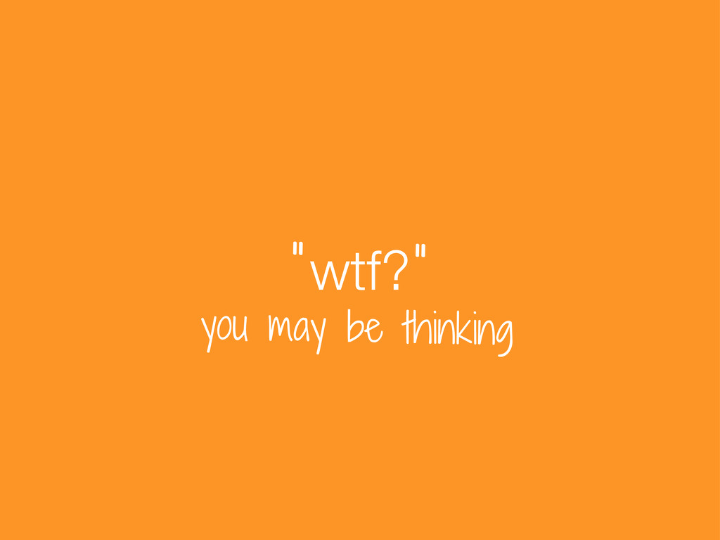 """wtf? """" """" you may be thinking"""