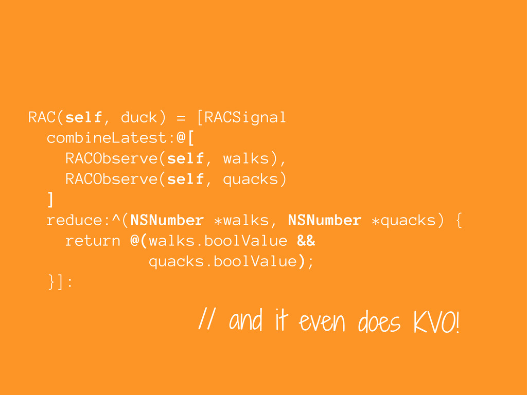 // and it even does KVO! RAC(self, duck) = [RAC...