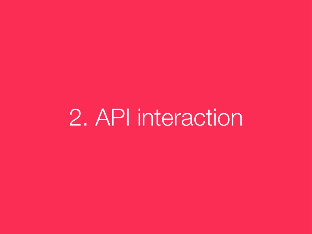 2. API interaction