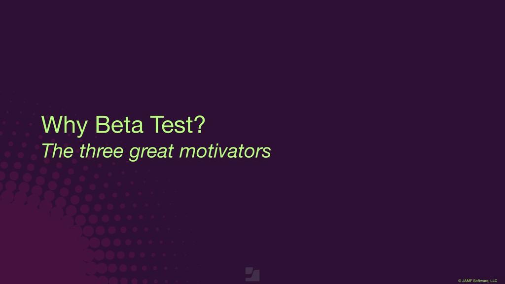 © JAMF Software, LLC Why Beta Test?  The three ...