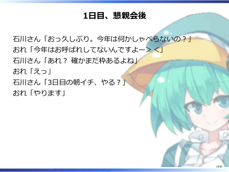 1日目、懇親会後 石川さん「おっ久しぶり。今年は何かしゃべらないの?」 おれ「今年はお呼ばれし...