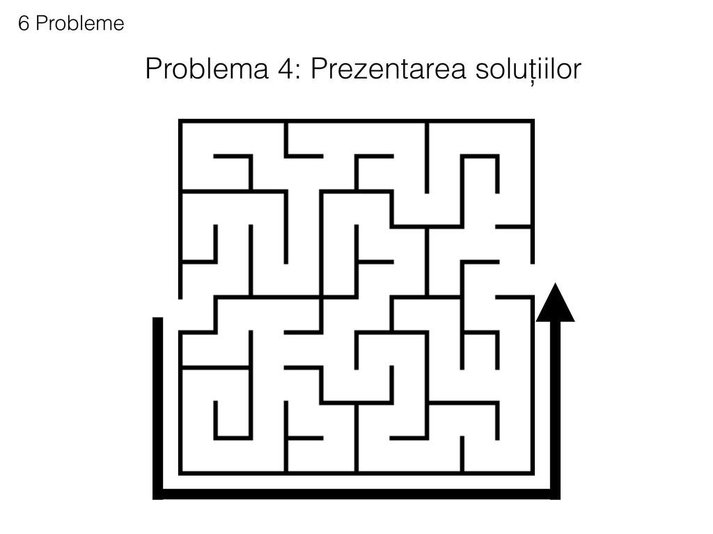 Problema 4: Prezentarea soluțiilor 6 Probleme