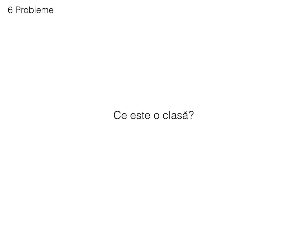 6 Probleme Ce este o clasă?