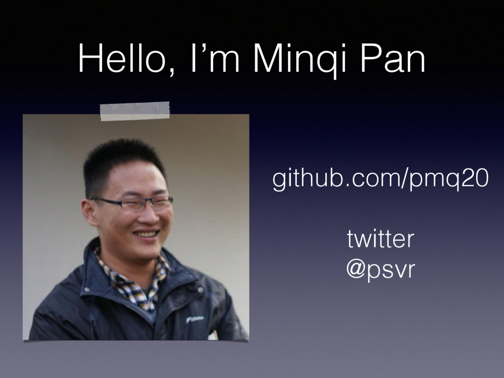 Hello, I'm Minqi Pan github.com/pmq20 twitter @...