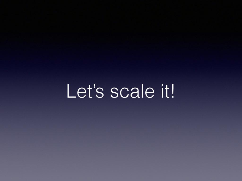 Let's scale it!
