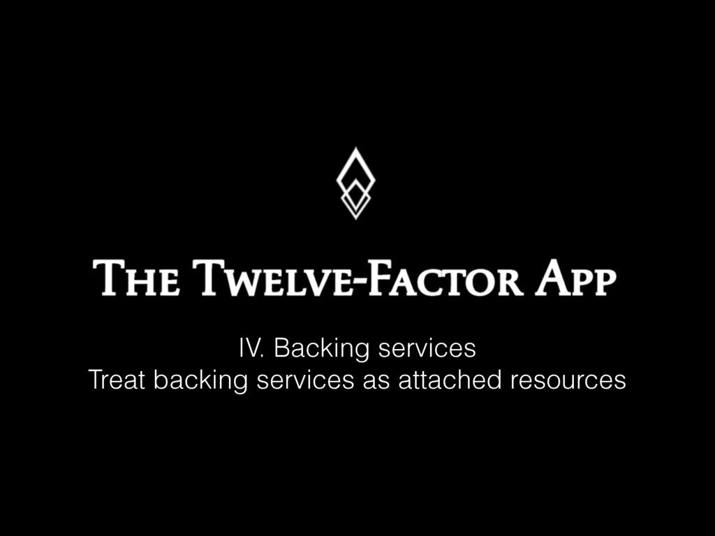 IV. Backing services Treat backing services as ...