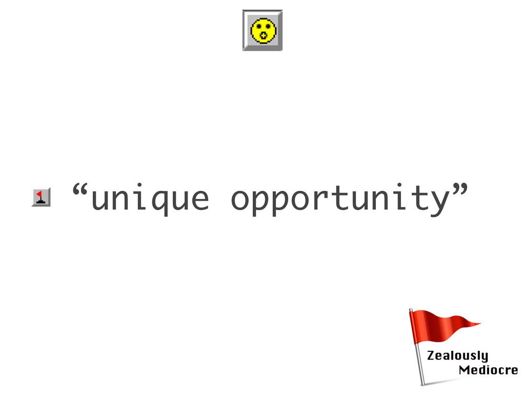 "• ""unique opportunity"""