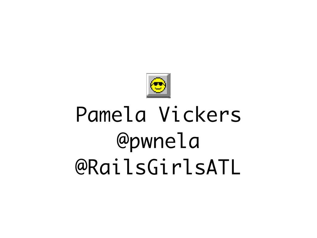 Pamela Vickers @pwnela @RailsGirlsATL