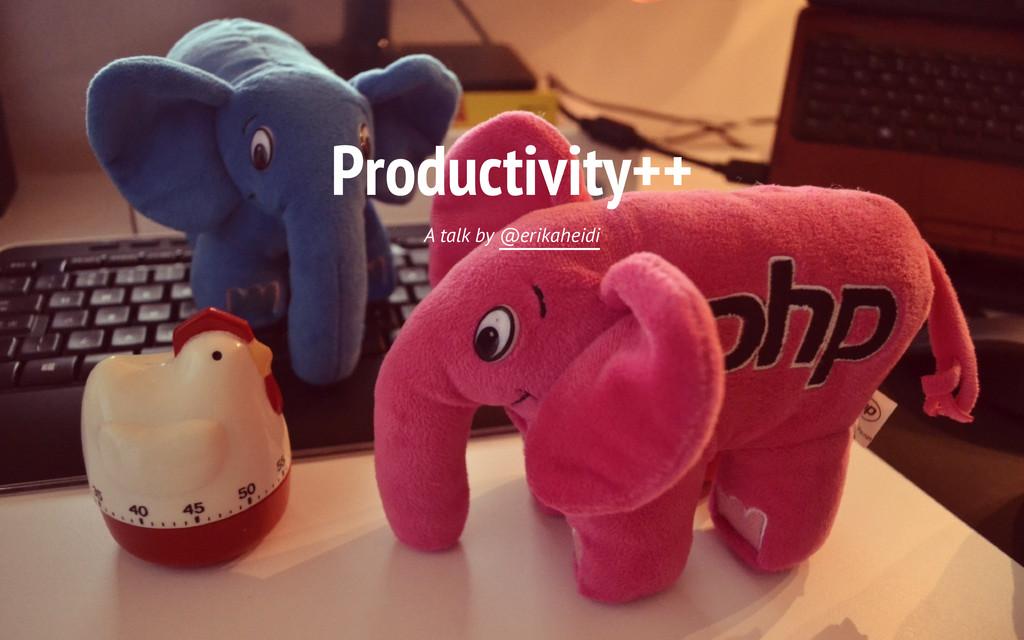 Productivity++ A talk by @erikaheidi