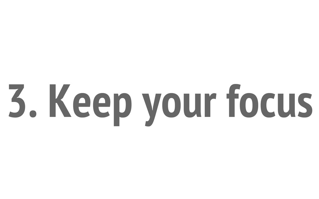 3. Keep your focus