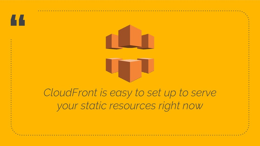 """ CloudFront is easy to set up to serve your st..."