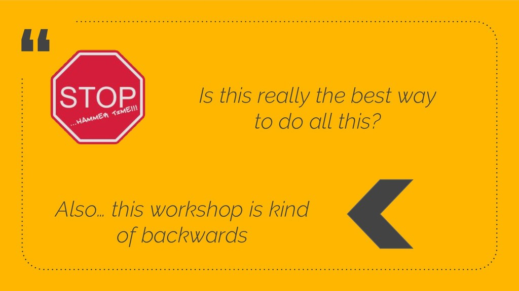 """ Also… this workshop is kind of backwards 10 I..."
