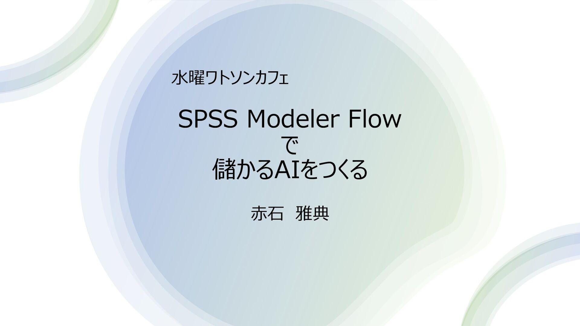 SPSS Modeler Flow で 儲かるAIをつくる ⽔曜ワトソンカフェ アクセンチュア...