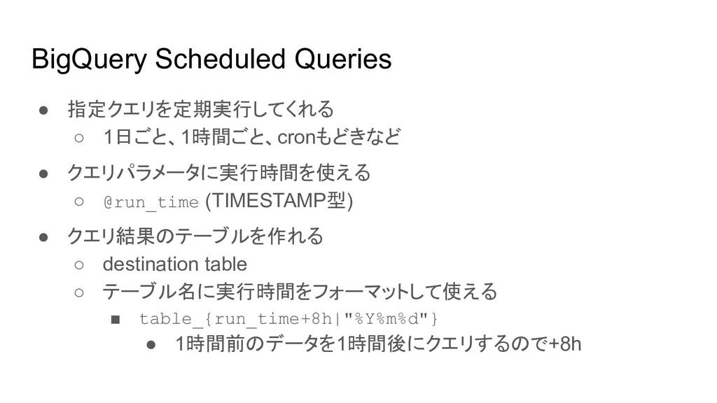 BigQuery Scheduled Queries ● 指定クエリを定期実行してくれる ○ ...